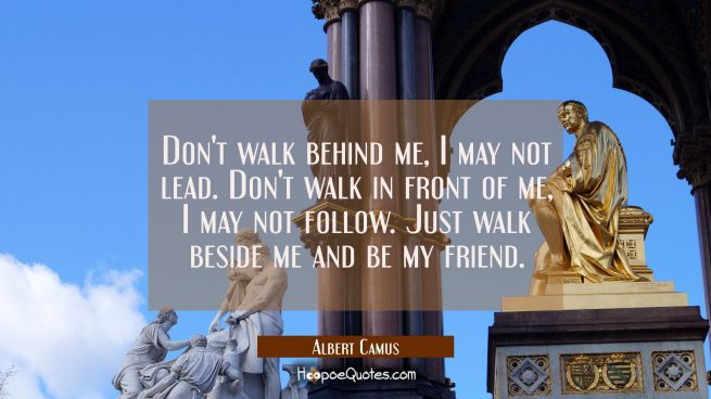 Don't walk behind me, I may not lead. Don't walk in front of me, I may not follow. Just walk beside