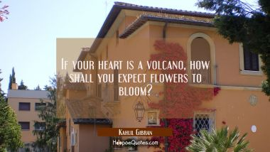 If your heart is a volcano how shall you expect flowers to bloom?