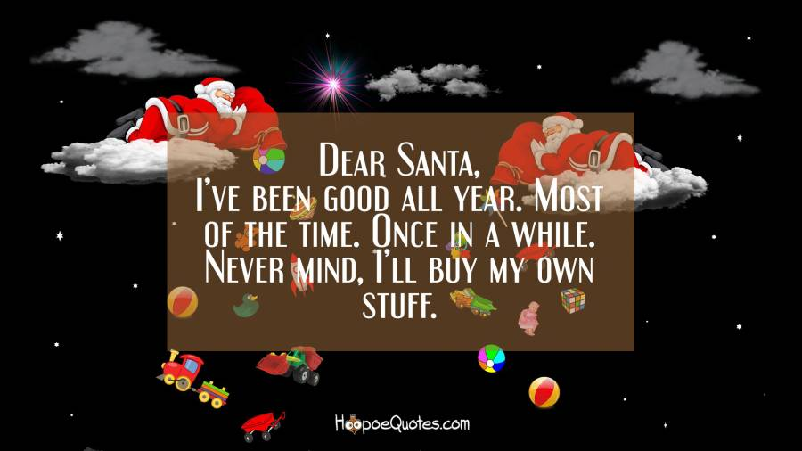 Dear Santa, I've been good all year. Most of the time. Once in a while. Never mind, I'll buy my own stuff. Christmas Quotes