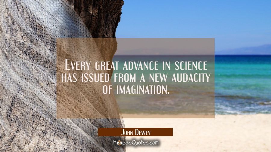 Every great advance in science has issued from a new audacity of imagination. John Dewey Quotes