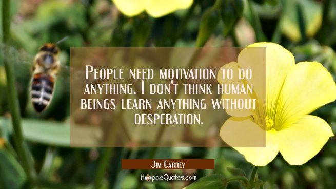 People need motivation to do anything. I don't think human beings learn anything without desperatio
