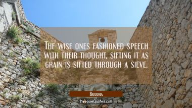 The wise ones fashioned speech with their thought sifting it as grain is sifted through a sieve. Buddha Quotes
