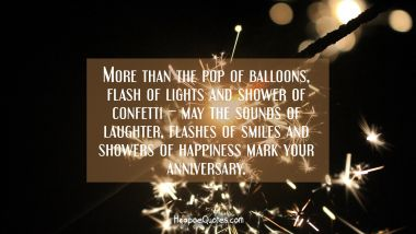 More than the pop of balloons, flash of lights and shower of confetti – may the sounds of laughter, flashes of smiles and showers of happiness mark your anniversary. Anniversary Quotes