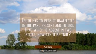 Truth has to persist unaffected in the past present and future. That which is absent in two states Sai Baba Quotes