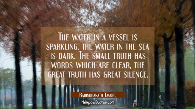 The water in a vessel is sparkling, the water in the sea is dark. The small truth has words which a