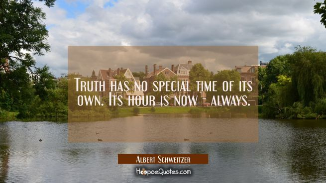 Truth has no special time of its own. Its hour is now - always.