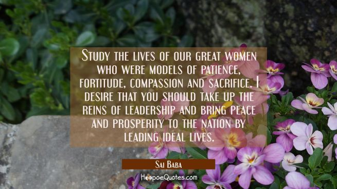 Study the lives of our great women who were models of patience fortitude compassion and sacrifice.