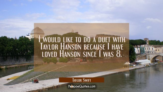 I would like to do a duet with Taylor Hanson because I have loved Hanson since I was 8.