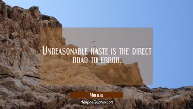 Unreasonable haste is the direct road to error.