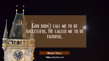 God didn't call me to be successful, He called me to be faithful. Mother Teresa Quotes