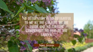 No occupation is so delightful to me as the culture of the earth and no culture comparable to that Thomas Jefferson Quotes