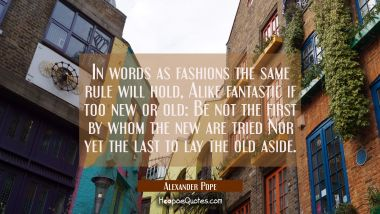 In words as fashions the same rule will hold, Alike fantastic if too new or old: Be not the first b