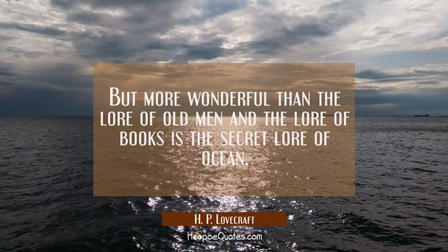 But more wonderful than the lore of old men and the lore of books is the secret lore of ocean.