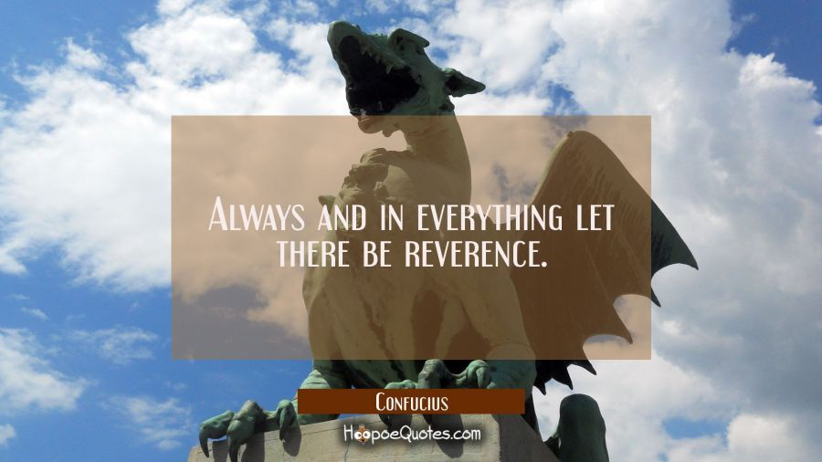Always and in everything let there be reverence. Confucius Quotes