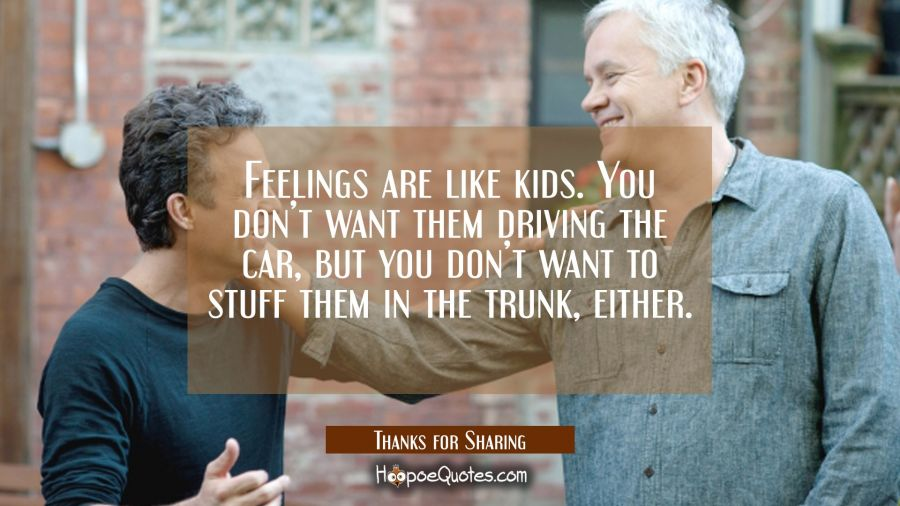 Feelings are like kids. You don't want them driving the car, but you don't want to stuff them in the trunk, either. Movie Quotes Quotes