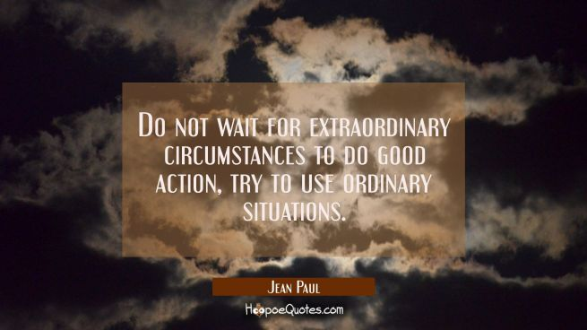 Do not wait for extraordinary circumstances to do good action, try to use ordinary situations.