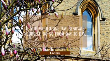 If you would one day renovate yourself do so from day to day
