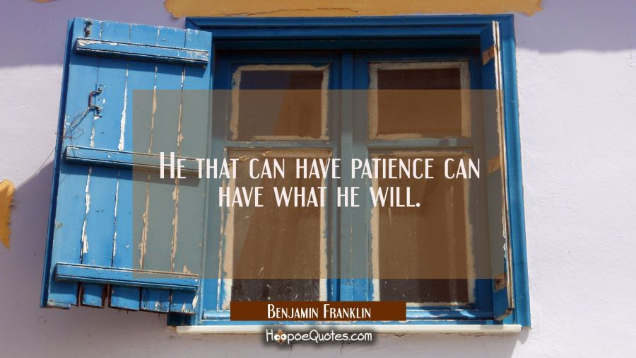 He that can have patience can have what he will. Benjamin Franklin Quotes
