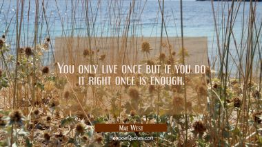 You only live once but if you do it right once is enough. Mae West Quotes
