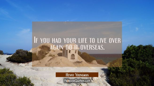 If you had your life to live over again do it overseas.