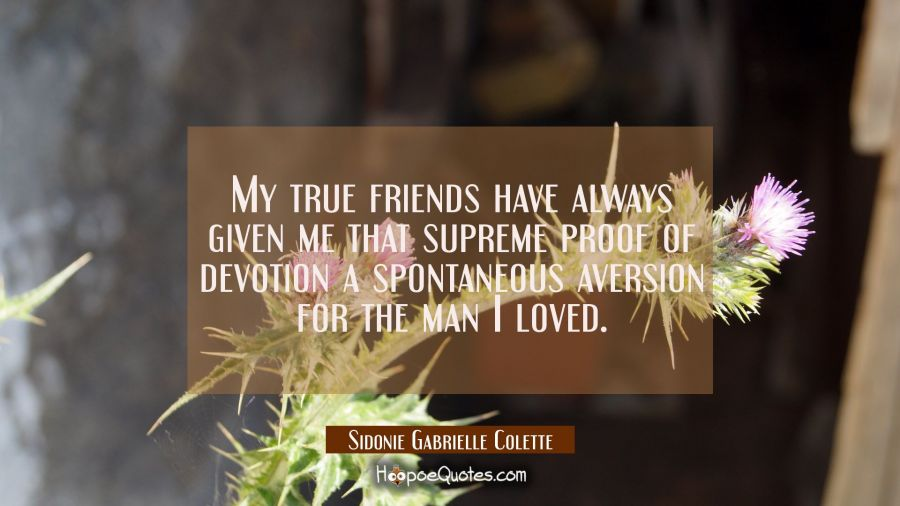 My true friends have always given me that supreme proof of devotion a spontaneous aversion for the Sidonie Gabrielle Colette Quotes