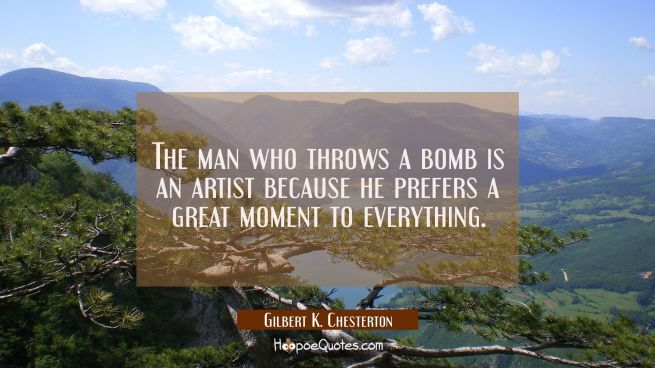 The man who throws a bomb is an artist because he prefers a great moment to everything.
