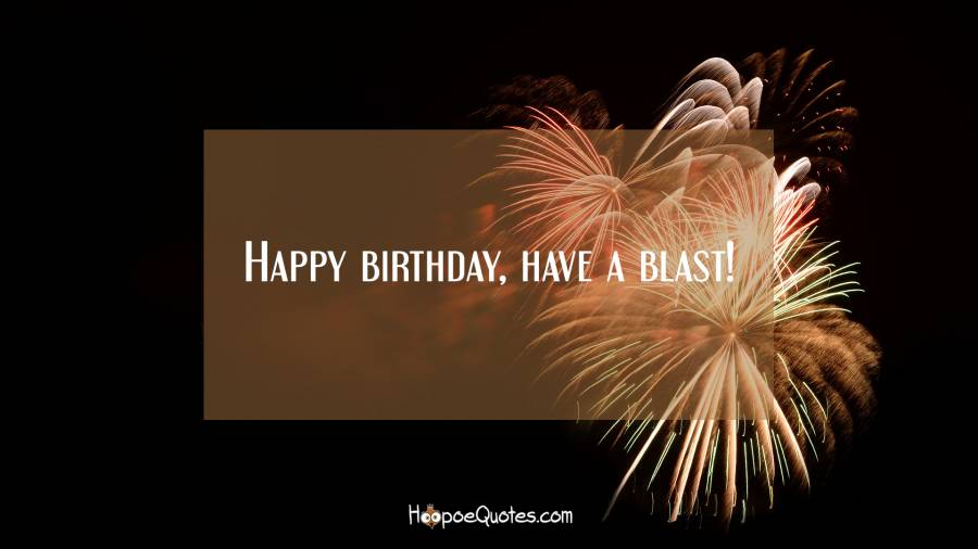 Happy birthday, have a blast! Birthday Quotes