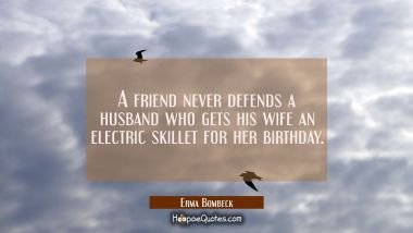 A friend never defends a husband who gets his wife an electric skillet for her birthday. Erma Bombeck Quotes
