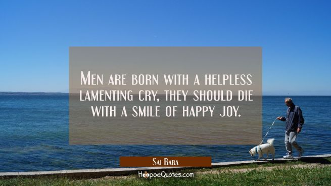 Men are born with a helpless lamenting cry, they should die with a smile of happy joy.