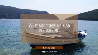 What nourishes me also destroys me.