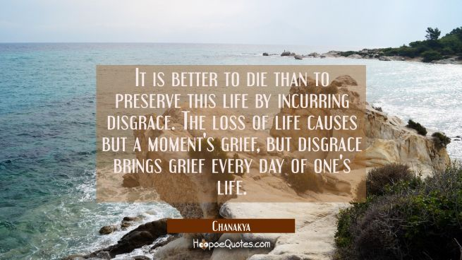 It is better to die than to preserve this life by incurring disgrace. The loss of life causes but a