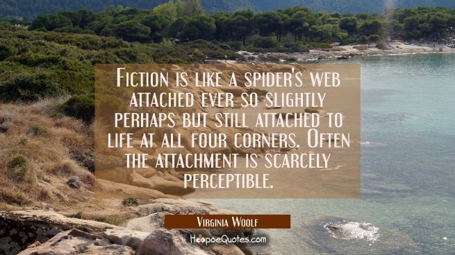 Fiction is like a spider's web attached ever so slightly perhaps but still attached to life at all