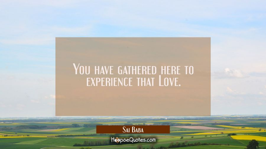 You have gathered here to experience that Love. Sai Baba Quotes