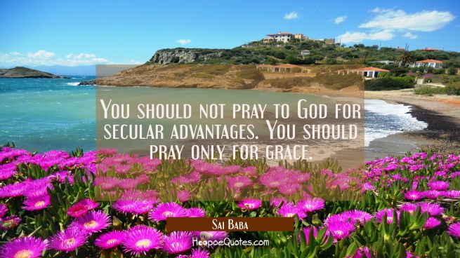 You should not pray to God for secular advantages. You should pray only for grace.