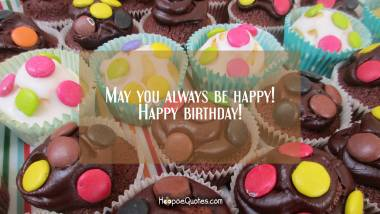May you always be happy! Happy birthday! Birthday Quotes