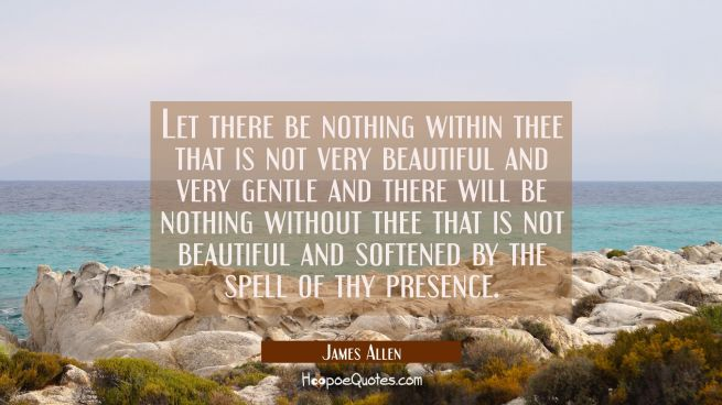 Let there be nothing within thee that is not very beautiful and very gentle and there will be nothi