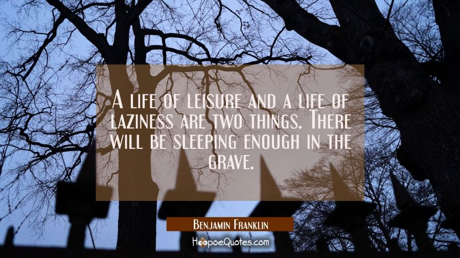 A life of leisure and a life of laziness are two things. There will be sleeping enough in the grave Benjamin Franklin Quotes
