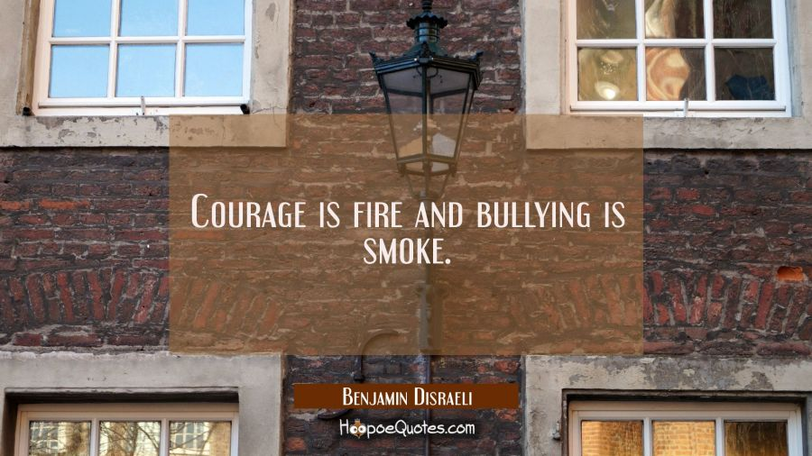 Courage is fire and bullying is smoke. Benjamin Disraeli Quotes