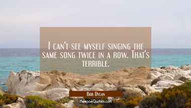 I can't see myself singing the same song twice in a row. That's terrible.