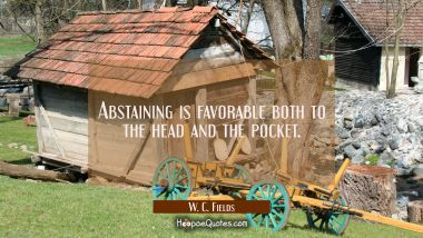 Abstaining is favorable both to the head and the pocket.