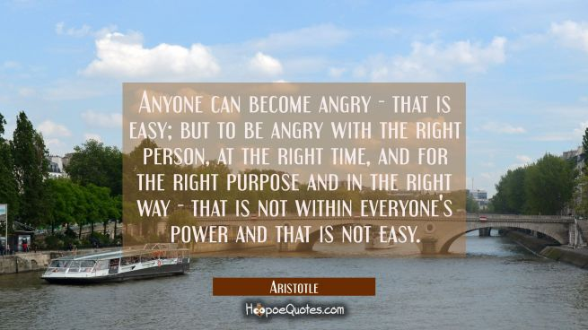 Anyone can become angry - that is easy but to be angry with the right person at the right time and
