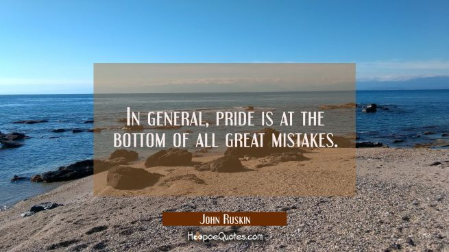In general pride is at the bottom of all great mistakes.