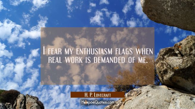 I fear my enthusiasm flags when real work is demanded of me.