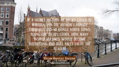 If a secret history of books could be written and the author's private thoughts and meanings noted