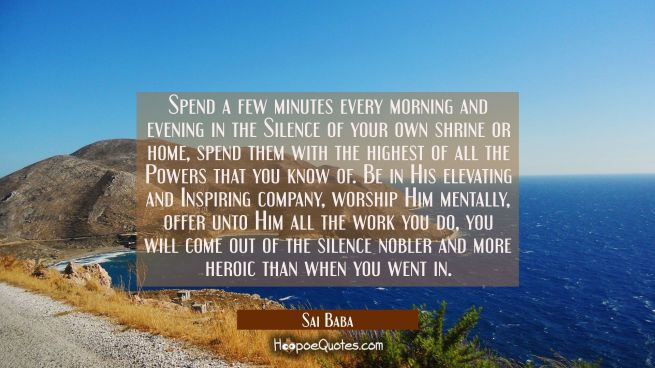 Spend a few minutes every morning and evening in the Silence of your own shrine or home, spend them