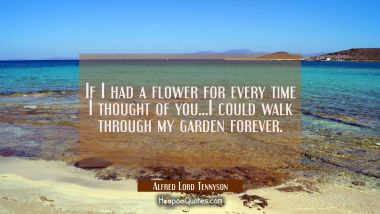 If I had a flower for every time I thought of you...I could walk through my garden forever. Alfred Lord Tennyson Quotes