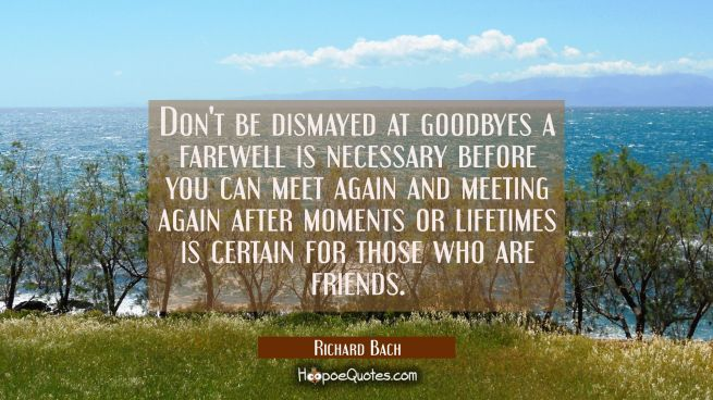 Don't be dismayed at goodbyes a farewell is necessary before you can meet again and meeting again a