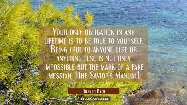 Your only obligation in any lifetime is to be true to yourself. Being true to anyone else or anythi