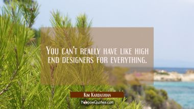 You can't really have like high end designers for everything.