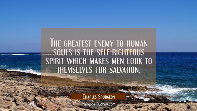 The greatest enemy to human souls is the self-righteous spirit which makes men look to themselves f